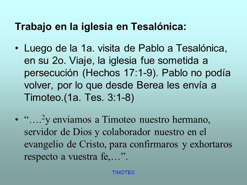 TIMOTEO Trabajo en la iglesia en Tesalónica: Luego de la 1a. visita de Pablo a Tesalónica, en su 2o. Viaje, la iglesia fue sometida a persecución (Hec