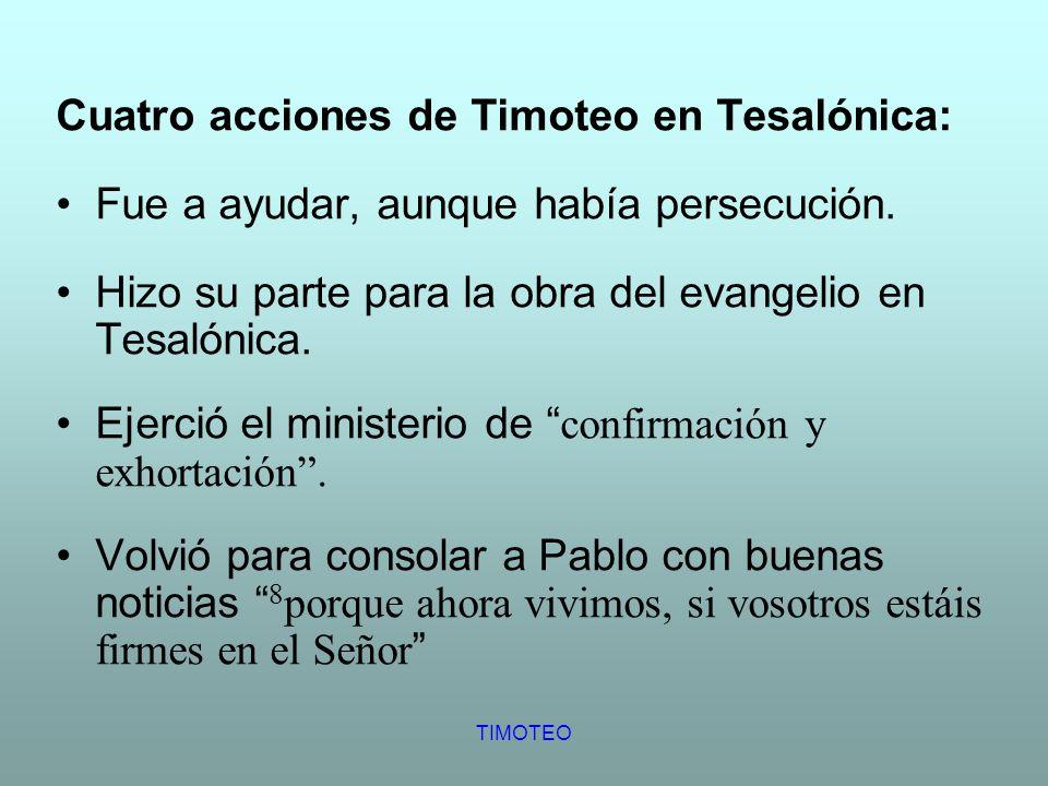 TIMOTEO Cuatro acciones de Timoteo en Tesalónica: Fue a ayudar, aunque había persecución. Hizo su parte para la obra del evangelio en Tesalónica. Ejer