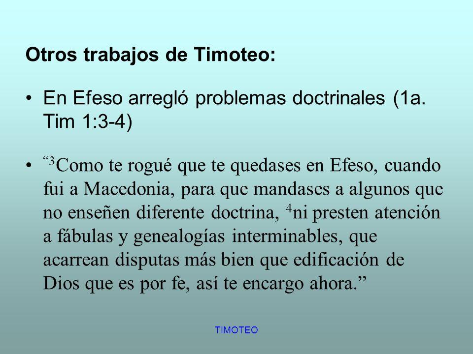 TIMOTEO Otros trabajos de Timoteo: En Efeso arregló problemas doctrinales (1a. Tim 1:3-4) 3 Como te rogué que te quedases en Efeso, cuando fui a Maced