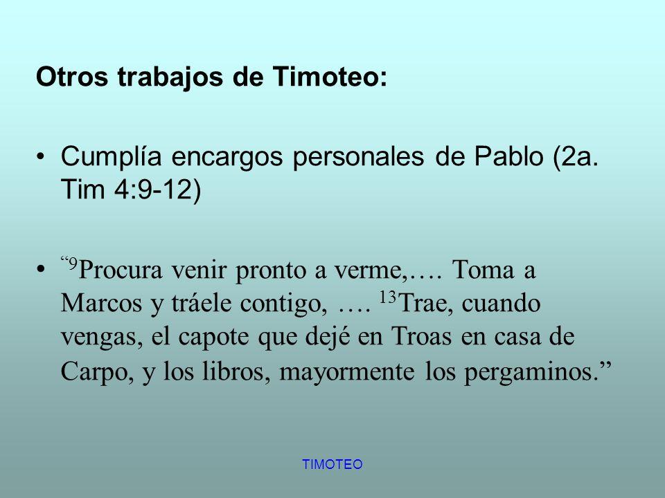 TIMOTEO Otros trabajos de Timoteo: Cumplía encargos personales de Pablo (2a. Tim 4:9-12) 9 Procura venir pronto a verme,…. Toma a Marcos y tráele cont