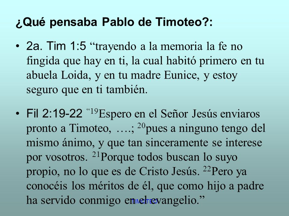 TIMOTEO ¿Qué pensaba Pablo de Timoteo?: 2a. Tim 1:5trayendo a la memoria la fe no fingida que hay en ti, la cual habitó primero en tu abuela Loida, y