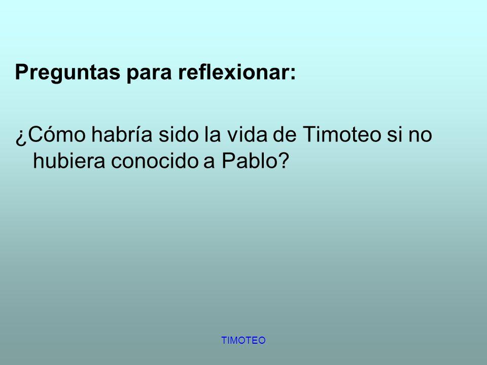 TIMOTEO Preguntas para reflexionar: ¿Cómo habría sido la vida de Timoteo si no hubiera conocido a Pablo?