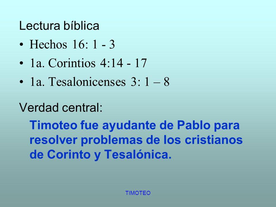 TIMOTEO Lectura bíblica Hechos 16: 1 - 3 1a. Corintios 4:14 - 17 1a. Tesalonicenses 3: 1 – 8 Verdad central: Timoteo fue ayudante de Pablo para resolv
