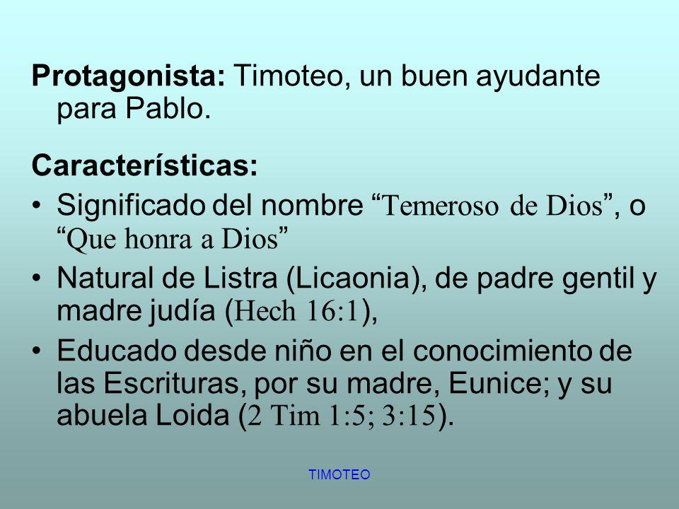 TIMOTEO Protagonista: Timoteo, un buen ayudante para Pablo. Características: Significado del nombre Temeroso de Dios, o Que honra a Dios Natural de Li