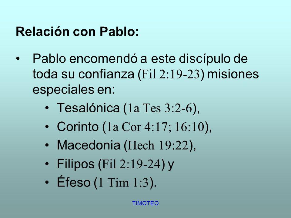 TIMOTEO Relación con Pablo: Pablo encomendó a este discípulo de toda su confianza ( Fil 2:19-23 ) misiones especiales en: Tesalónica ( 1a Tes 3:2-6 ),