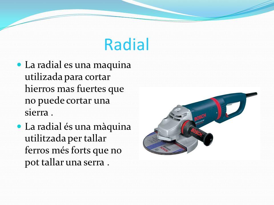 Radial La radial es una maquina utilizada para cortar hierros mas fuertes que no puede cortar una sierra. La radial és una màquina utilitzada per tall
