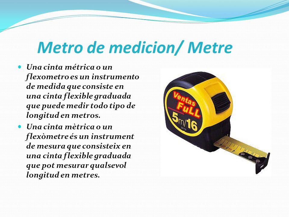 Metro de medicion/ Metre Una cinta métrica o un flexometro es un instrumento de medida que consiste en una cinta flexible graduada que puede medir tod