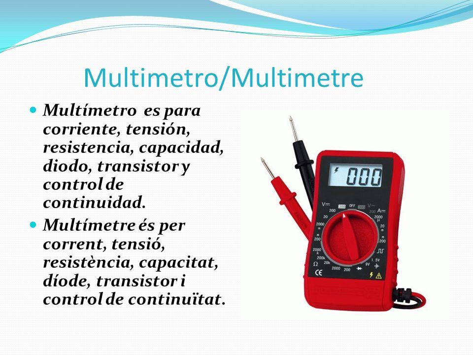 Multimetro/Multimetre Multímetro es para corriente, tensión, resistencia, capacidad, diodo, transistor y control de continuidad. Multímetre és per cor