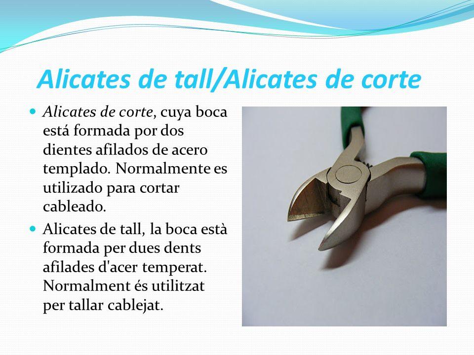 Alicates de tall/Alicates de corte Alicates de corte, cuya boca está formada por dos dientes afilados de acero templado. Normalmente es utilizado para