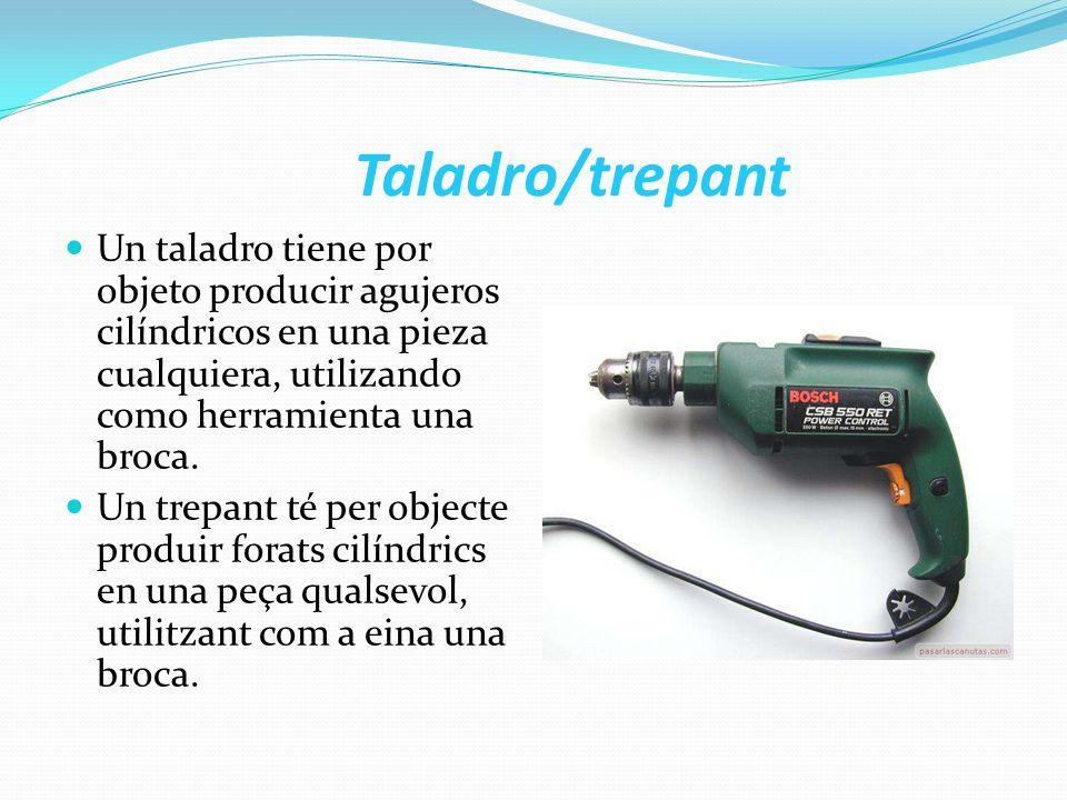 Taladro/trepant Un taladro tiene por objeto producir agujeros cilíndricos en una pieza cualquiera, utilizando como herramienta una broca. Un trepant t