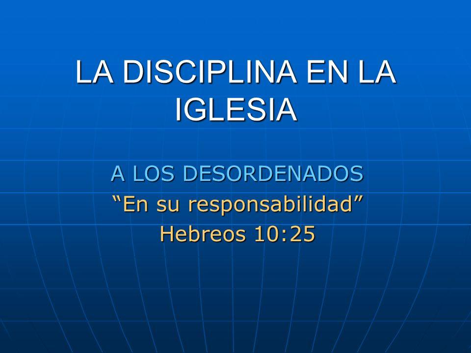 LA DISCIPLINA EN LA IGLESIA A LOS DESORDENADOS En su responsabilidad Hebreos 10:25