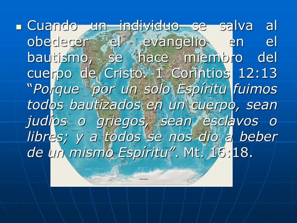 Cuando un individuo se salva al obedecer el evangelio en el bautismo, se hace miembro del cuerpo de Cristo. 1 Corintios 12:13Porque por un solo Espíri