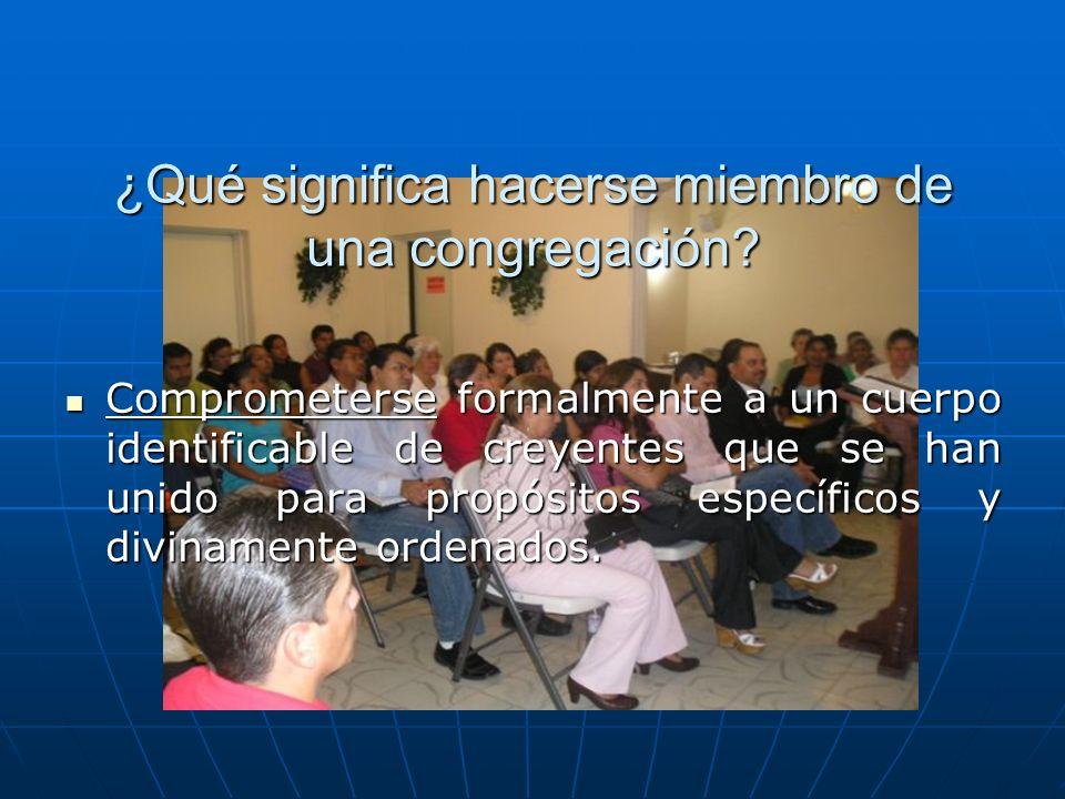 ¿Qué significa hacerse miembro de una congregación? Comprometerse formalmente a un cuerpo identificable de creyentes que se han unido para propósitos
