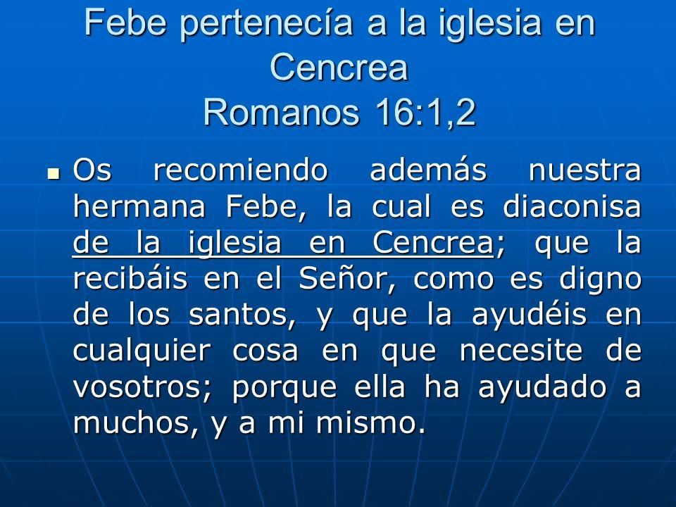 Febe pertenecía a la iglesia en Cencrea Romanos 16:1,2 Os recomiendo además nuestra hermana Febe, la cual es diaconisa de la iglesia en Cencrea; que l