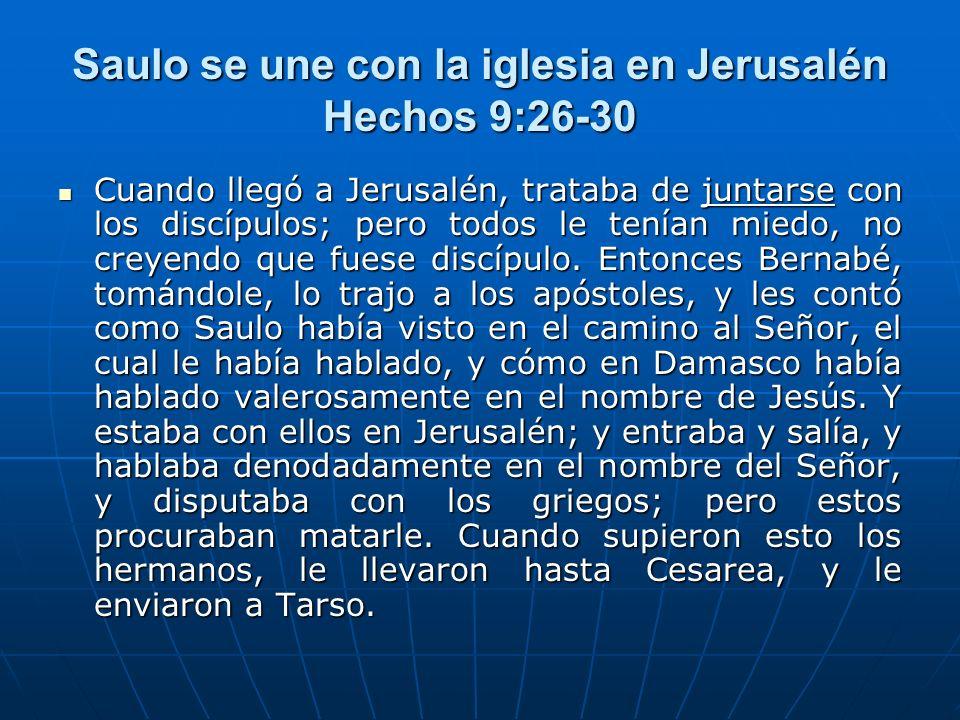 Saulo se une con la iglesia en Jerusalén Hechos 9:26-30 Cuando llegó a Jerusalén, trataba de juntarse con los discípulos; pero todos le tenían miedo,
