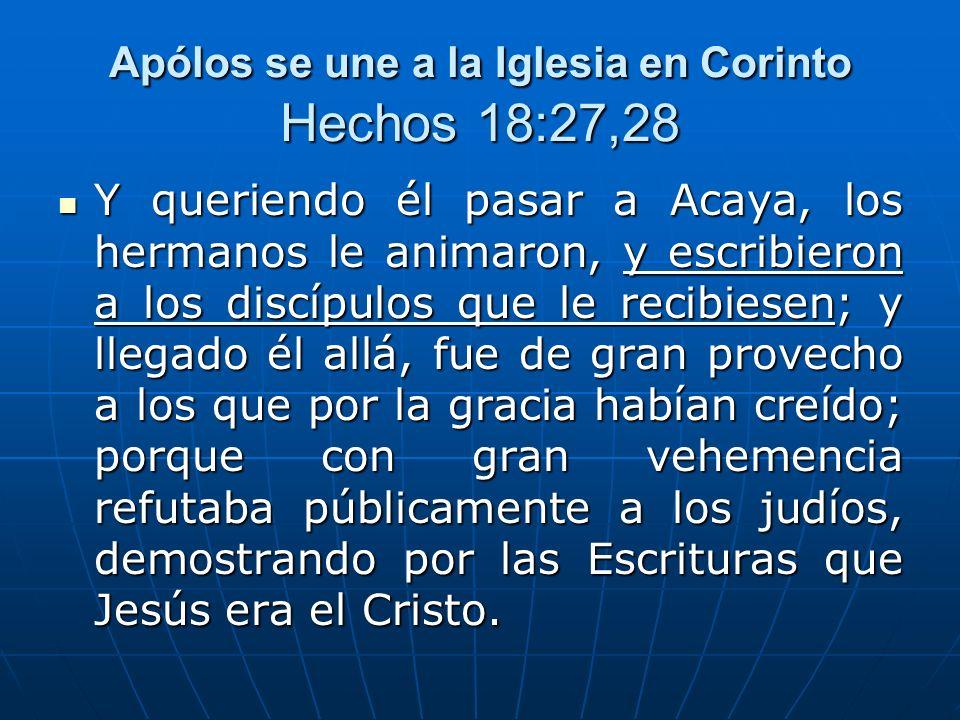 Apólos se une a la Iglesia en Corinto Hechos 18:27,28 Y queriendo él pasar a Acaya, los hermanos le animaron, y escribieron a los discípulos que le re
