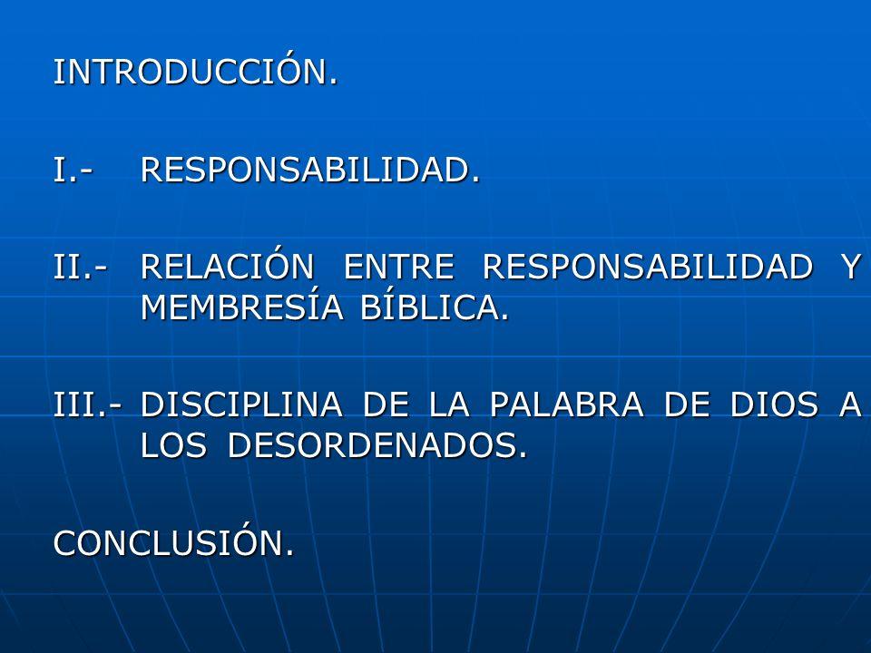 INTRODUCCIÓN. I.-RESPONSABILIDAD. II.-RELACIÓN ENTRE RESPONSABILIDAD Y MEMBRESÍA BÍBLICA. III.-DISCIPLINA DE LA PALABRA DE DIOS A LOS DESORDENADOS. CO