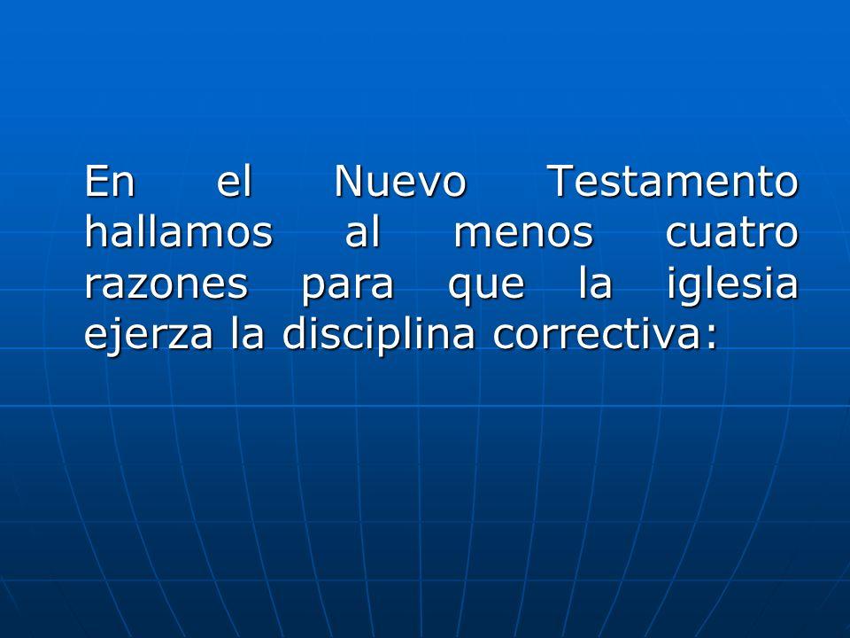 En el Nuevo Testamento hallamos al menos cuatro razones para que la iglesia ejerza la disciplina correctiva: