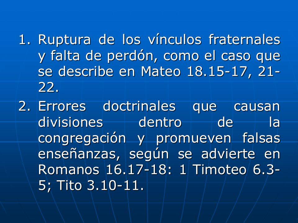 1. Ruptura de los vínculos fraternales y falta de perdón, como el caso que se describe en Mateo 18.15-17, 21- 22. 2.Errores doctrinales que causan div