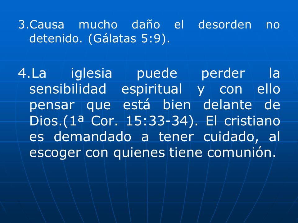 3.Causa mucho daño el desorden no detenido. (Gálatas 5:9). 4.La iglesia puede perder la sensibilidad espiritual y con ello pensar que está bien delant