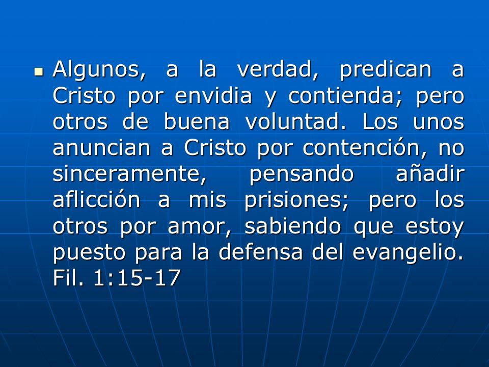 Algunos, a la verdad, predican a Cristo por envidia y contienda; pero otros de buena voluntad. Los unos anuncian a Cristo por contención, no sincerame