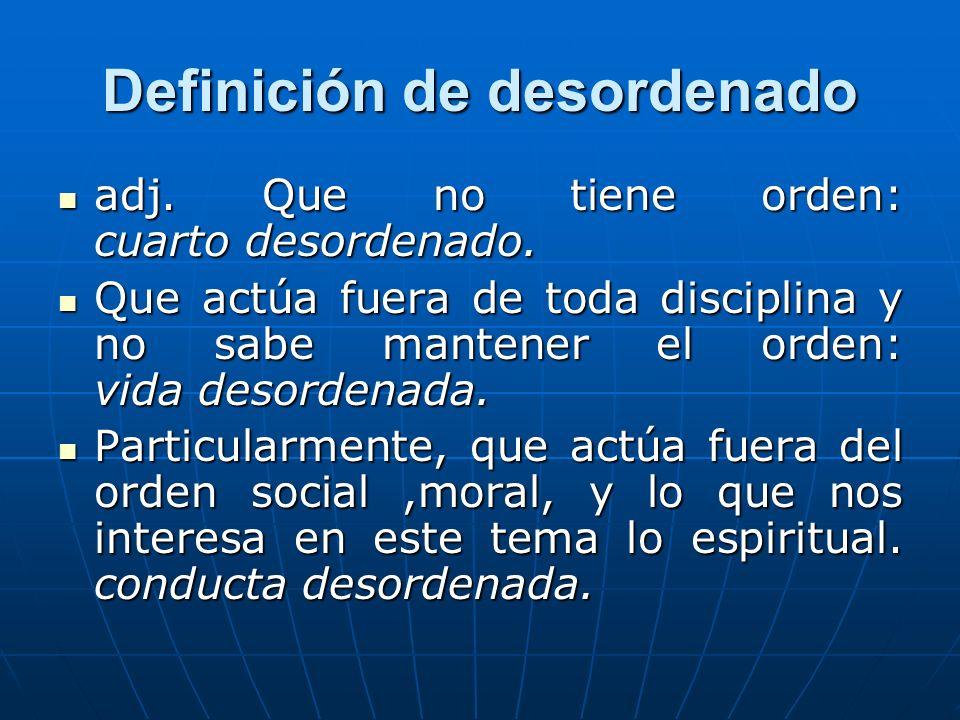 Definición de desordenado adj. Que no tiene orden: cuarto desordenado. adj. Que no tiene orden: cuarto desordenado. Que actúa fuera de toda disciplina