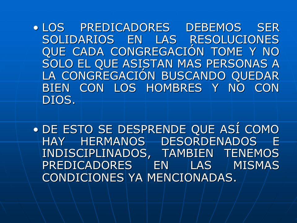 LOS PREDICADORES DEBEMOS SER SOLIDARIOS EN LAS RESOLUCIONES QUE CADA CONGREGACIÓN TOME Y NO SOLO EL QUE ASISTAN MAS PERSONAS A LA CONGREGACIÓN BUSCAND