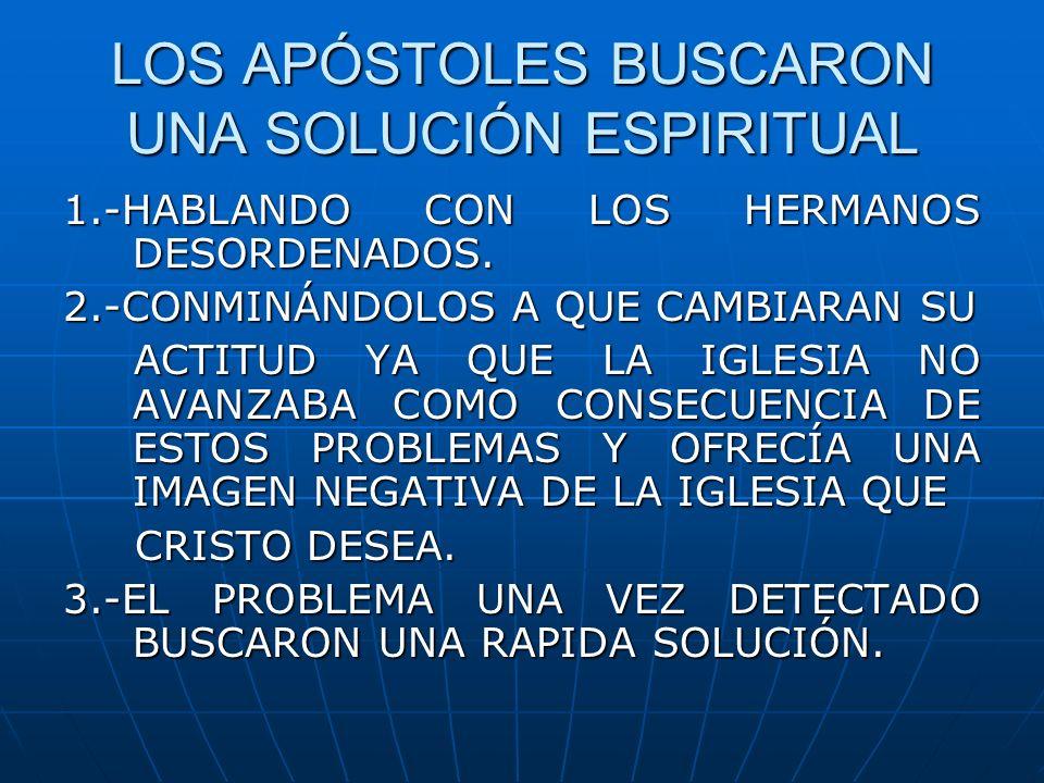 LOS APÓSTOLES BUSCARON UNA SOLUCIÓN ESPIRITUAL 1.-HABLANDO CON LOS HERMANOS DESORDENADOS. 2.-CONMINÁNDOLOS A QUE CAMBIARAN SU ACTITUD YA QUE LA IGLESI