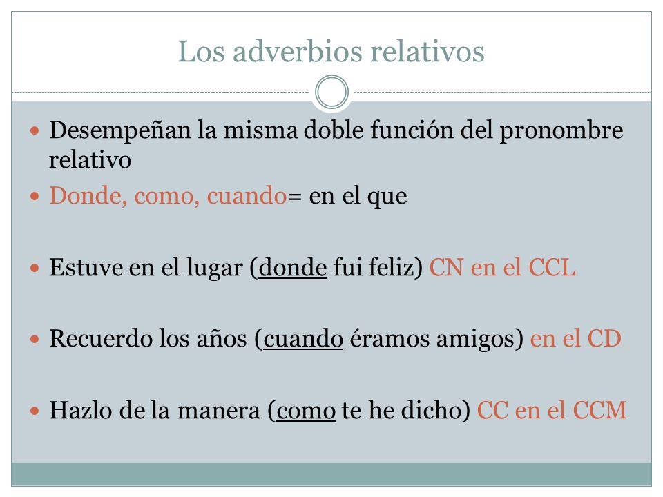 Los adverbios relativos Desempeñan la misma doble función del pronombre relativo Donde, como, cuando= en el que Estuve en el lugar (donde fui feliz) C