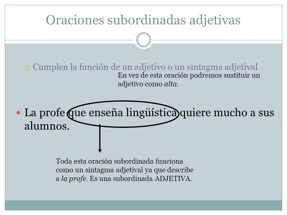 Oraciones subordinadas adjetivas Cumplen la función de un adjetivo o un sintagma adjetival La profe que enseña lingüística quiere mucho a sus alumnos.
