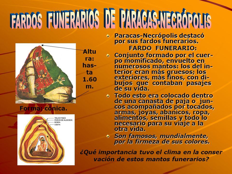 Paracas-Necrópolis destacó por sus fardos funerarios. FARDO FUNERARIO: Conjunto formado por el cuer- po momificado, envuelto en numerosos mantos: los