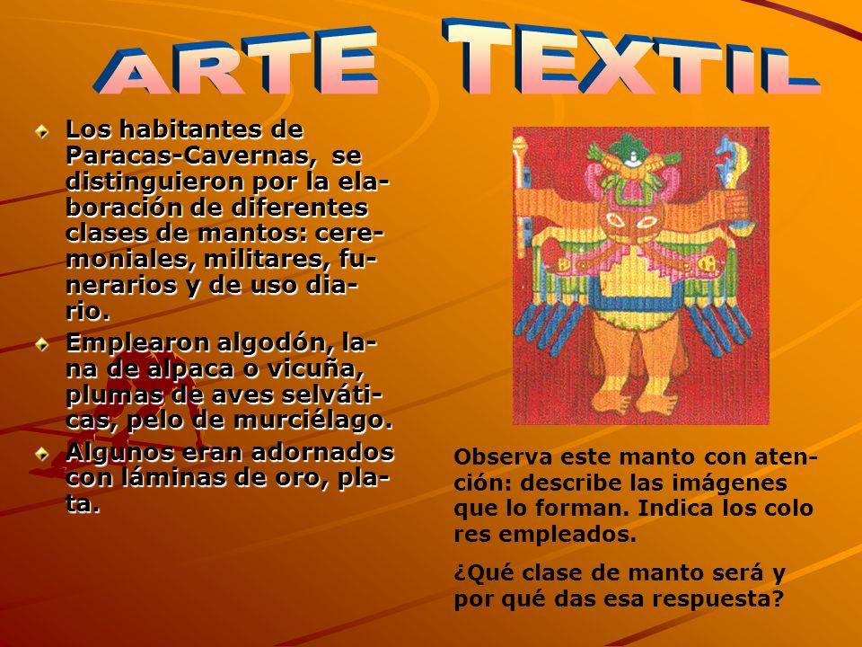Los habitantes de Paracas-Cavernas, se distinguieron por la ela- boración de diferentes clases de mantos: cere- moniales, militares, fu- nerarios y de