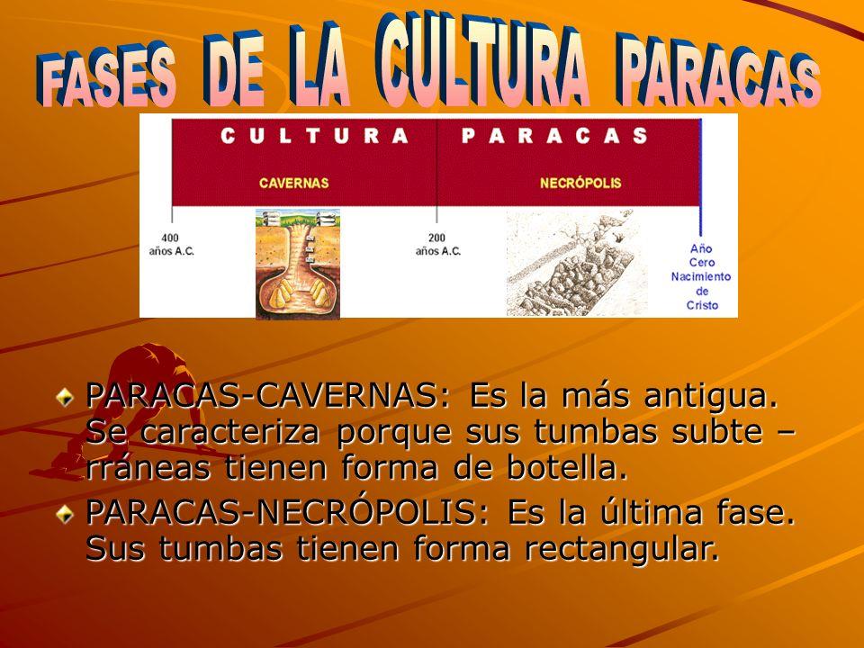 PARACAS-CAVERNAS: Es la más antigua. Se caracteriza porque sus tumbas subte – rráneas tienen forma de botella. PARACAS-NECRÓPOLIS: Es la última fase.