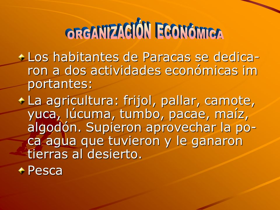 Los habitantes de Paracas se dedica- ron a dos actividades económicas im portantes: La agricultura: frijol, pallar, camote, yuca, lúcuma, tumbo, pacae