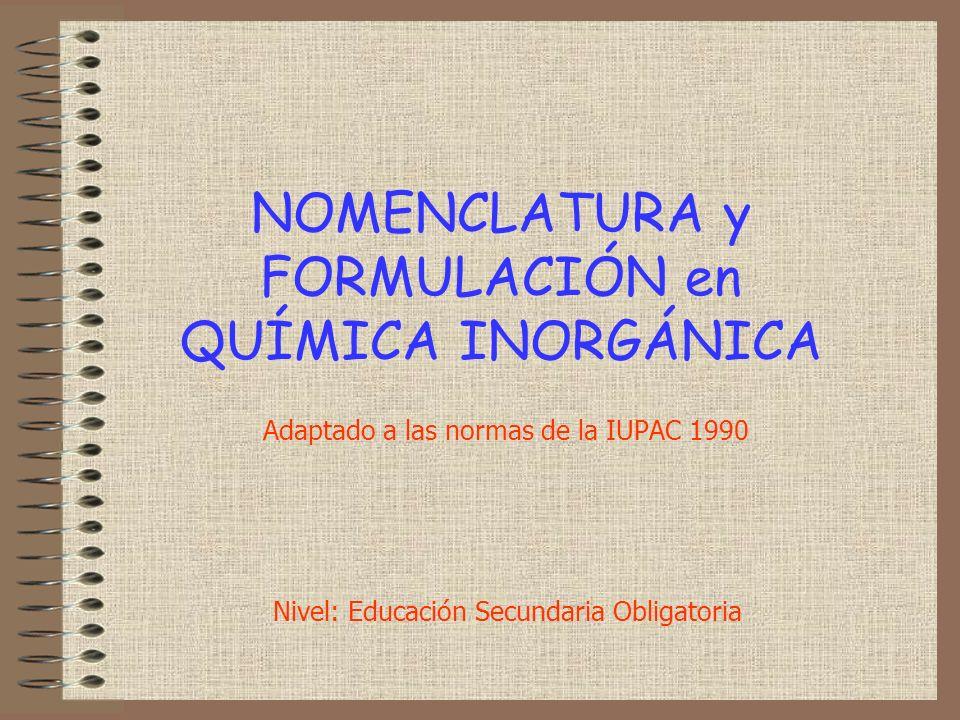 NOMENCLATURA y FORMULACIÓN en QUÍMICA INORGÁNICA Adaptado a las normas de la IUPAC 1990 Nivel: Educación Secundaria Obligatoria