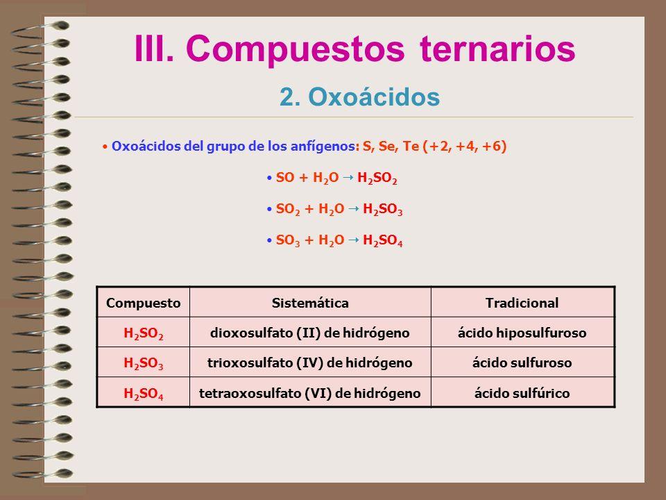 III. Compuestos ternarios 2. Oxoácidos Oxoácidos del grupo de los anfígenos: S, Se, Te (+2, +4, +6) SO + H 2 O H 2 SO 2 SO 2 + H 2 O H 2 SO 3 SO 3 + H