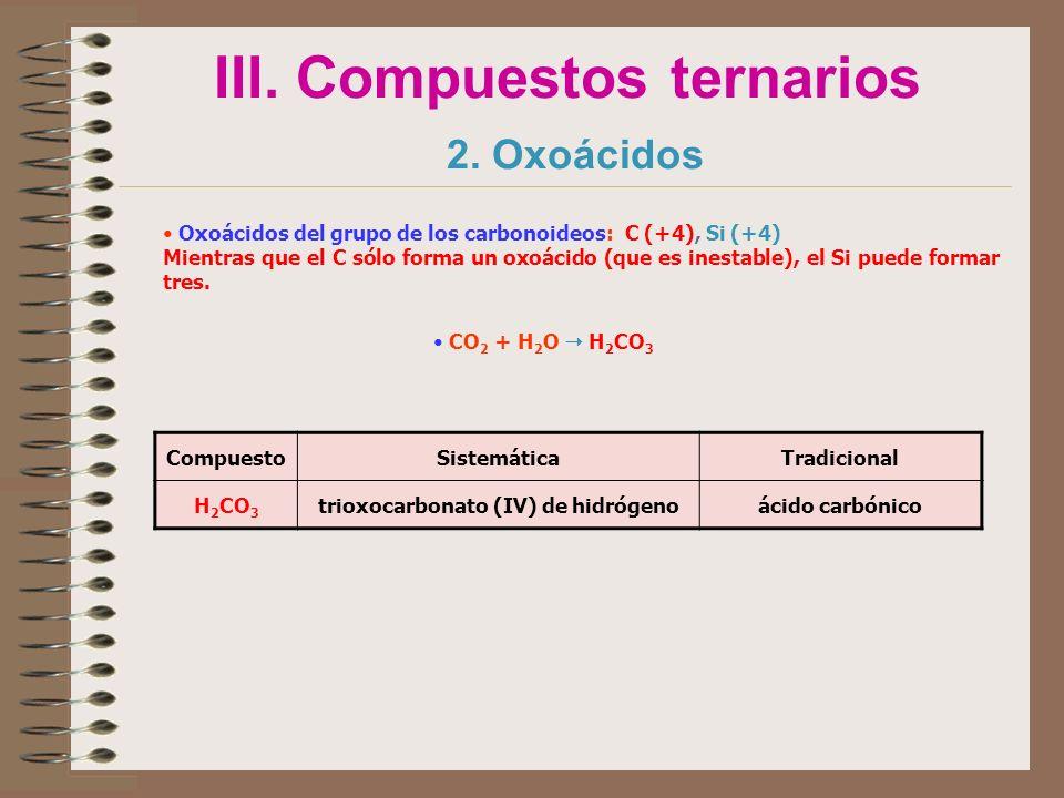 III. Compuestos ternarios 2. Oxoácidos Oxoácidos del grupo de los carbonoideos: C (+4), Si (+4) Mientras que el C sólo forma un oxoácido (que es inest