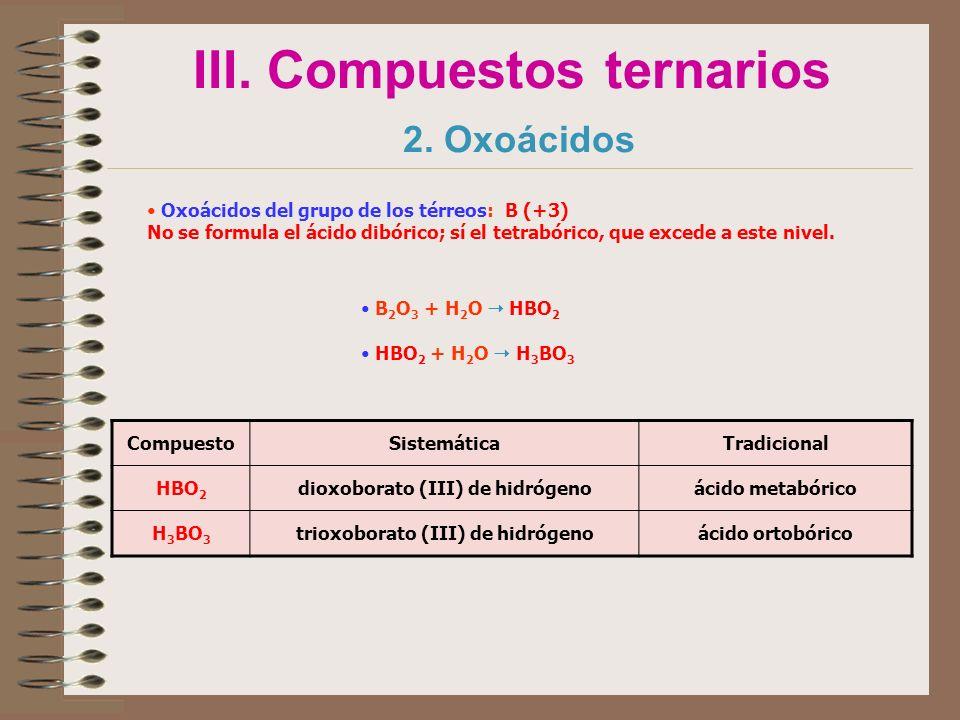 III. Compuestos ternarios 2. Oxoácidos Oxoácidos del grupo de los térreos: B (+3) No se formula el ácido dibórico; sí el tetrabórico, que excede a est