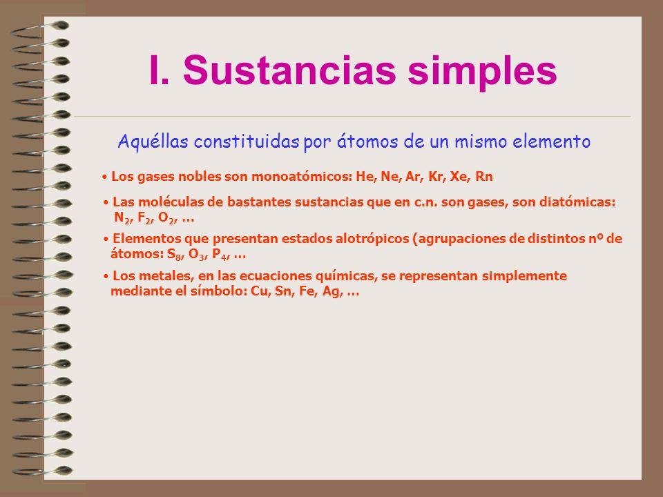 I. Sustancias simples Aquéllas constituidas por átomos de un mismo elemento Los gases nobles son monoatómicos: He, Ne, Ar, Kr, Xe, Rn Las moléculas de