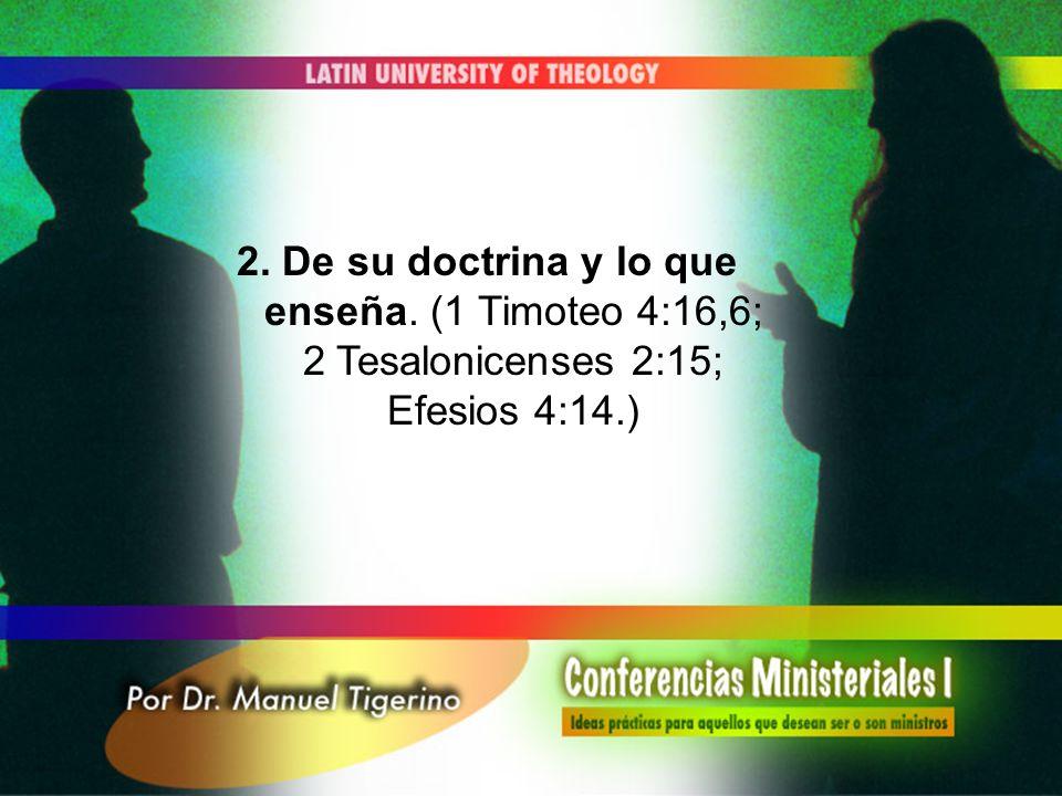 2. De su doctrina y lo que enseña. (1 Timoteo 4:16,6; 2 Tesalonicenses 2:15; Efesios 4:14.)