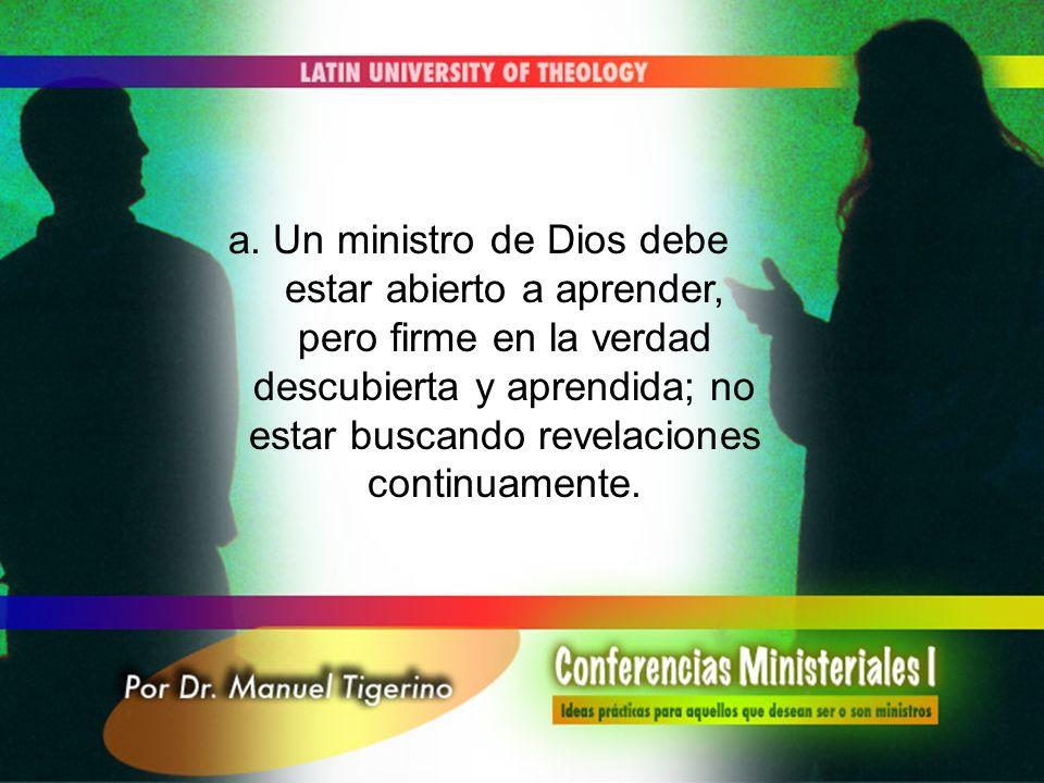 a. Un ministro de Dios debe estar abierto a aprender, pero firme en la verdad descubierta y aprendida; no estar buscando revelaciones continuamente.