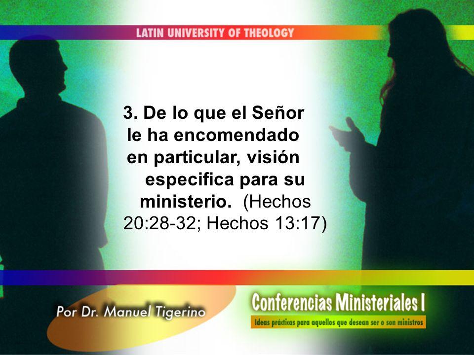 3. De lo que el Señor le ha encomendado en particular, visión especifica para su ministerio. (Hechos 20:28-32; Hechos 13:17)