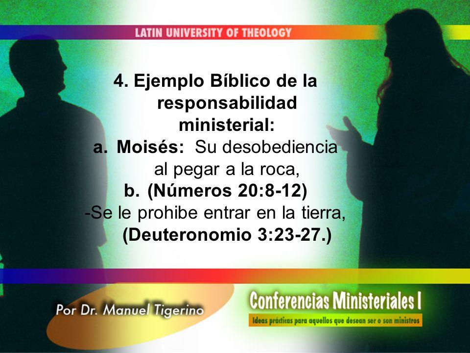 4. Ejemplo Bíblico de la responsabilidad ministerial: a.Moisés: Su desobediencia al pegar a la roca, b.(Números 20:8-12) -Se le prohibe entrar en la t