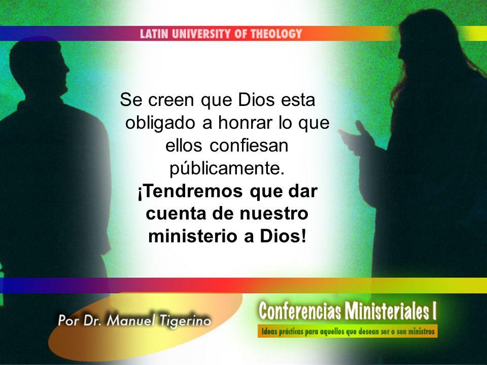 Se creen que Dios esta obligado a honrar lo que ellos confiesan públicamente. ¡Tendremos que dar cuenta de nuestro ministerio a Dios!