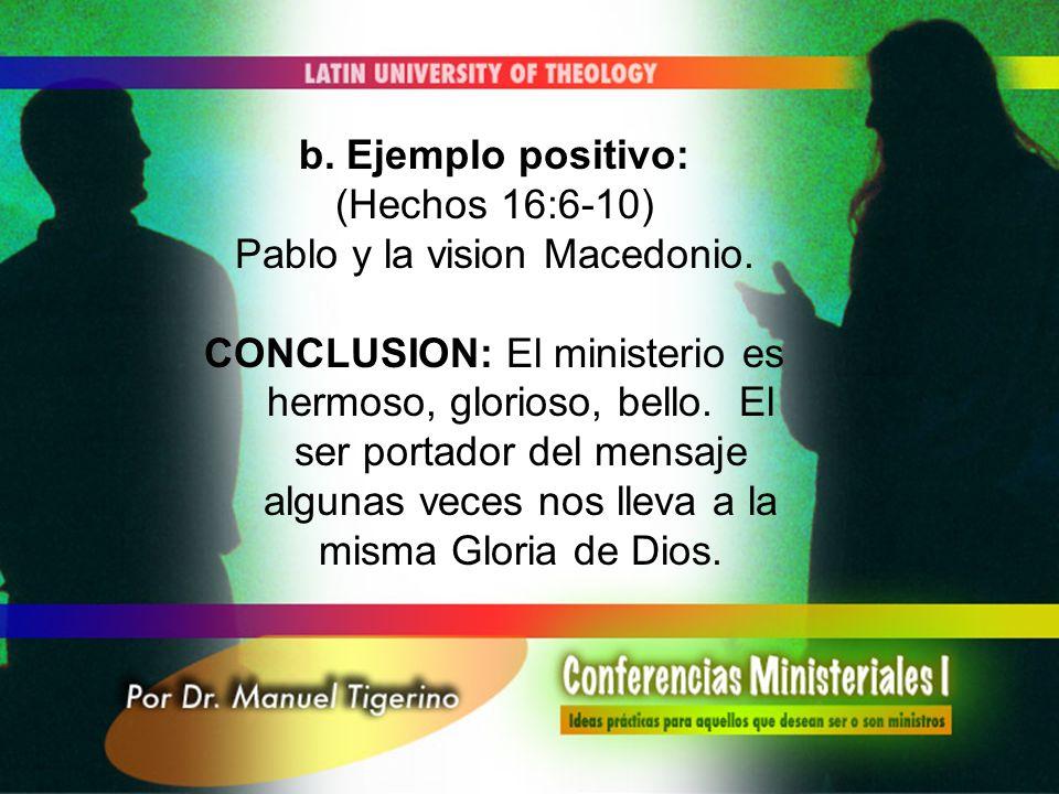 b. Ejemplo positivo: (Hechos 16:6-10) Pablo y la vision Macedonio. CONCLUSION: El ministerio es hermoso, glorioso, bello. El ser portador del mensaje