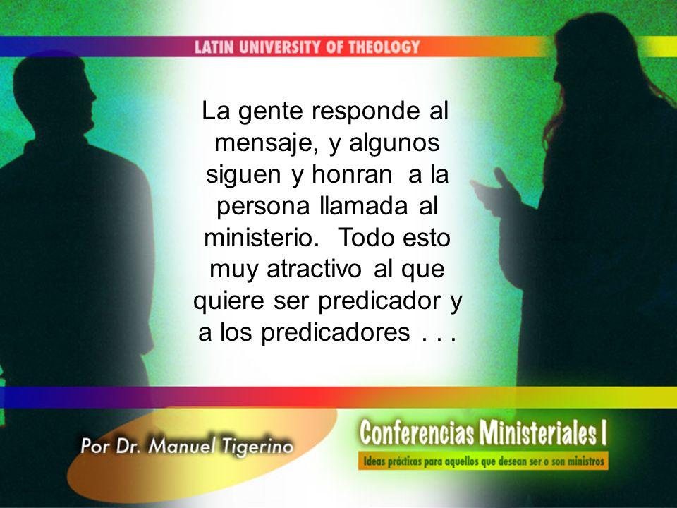 La gente responde al mensaje, y algunos siguen y honran a la persona llamada al ministerio. Todo esto muy atractivo al que quiere ser predicador y a l