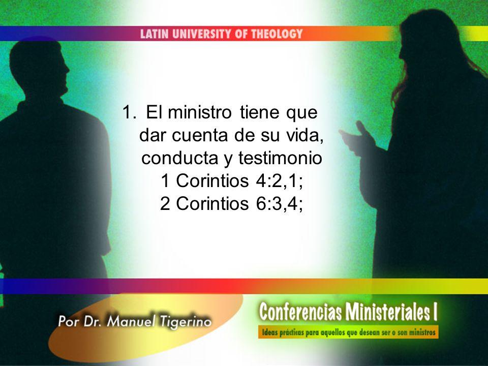 1.El ministro tiene que dar cuenta de su vida, conducta y testimonio 1 Corintios 4:2,1; 2 Corintios 6:3,4;