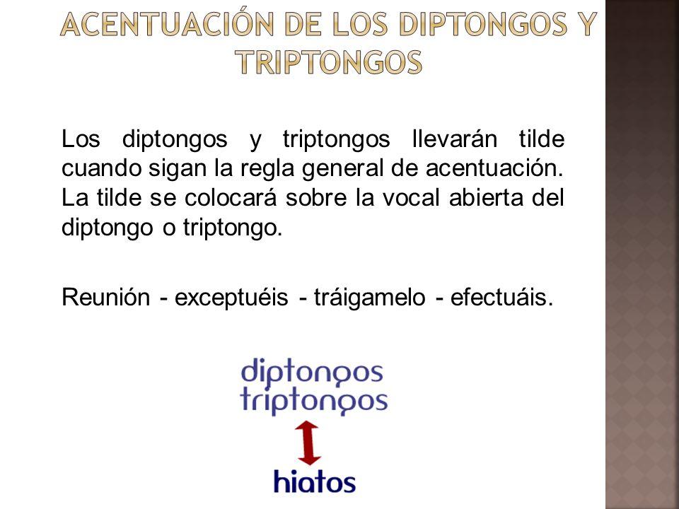 Los diptongos y triptongos llevarán tilde cuando sigan la regla general de acentuación. La tilde se colocará sobre la vocal abierta del diptongo o tri