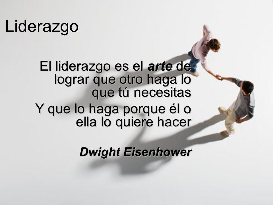 Liderazgo El liderazgo es el arte de lograr que otro haga lo que tú necesitas Y que lo haga porque él o ella lo quiere hacer Dwight Eisenhower