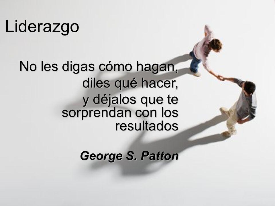 Liderazgo No les digas cómo hagan, diles qué hacer, y déjalos que te sorprendan con los resultados George S. Patton